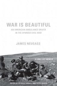 War Is Beautiful: An American Ambulance Driver in the Spanish Civil War